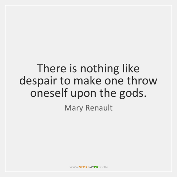 There is nothing like despair to make one throw oneself upon the ...