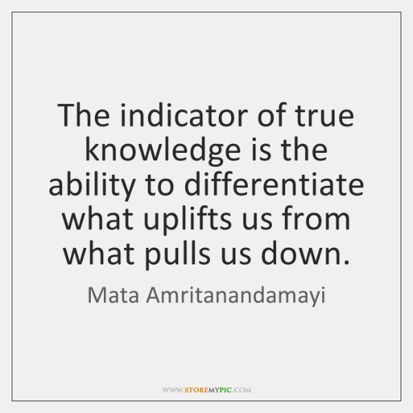 The indicator of true knowledge is the ability to differentiate what uplifts ...