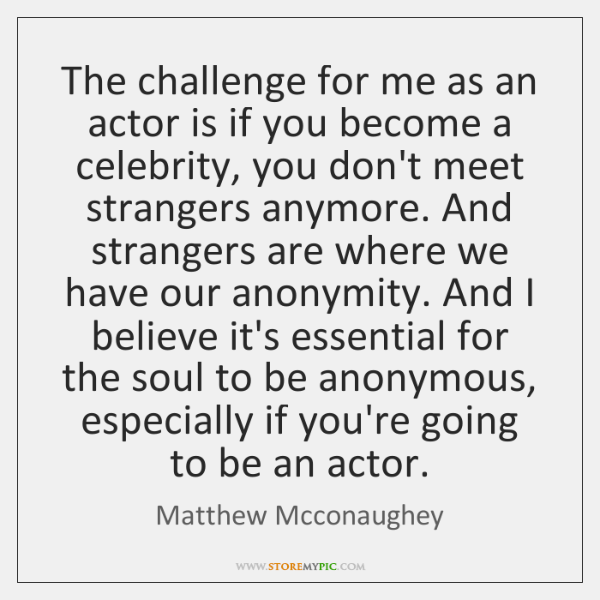 The challenge for me as an actor is if you become a ...