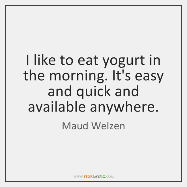I like to eat yogurt in the morning. It's easy and quick ...