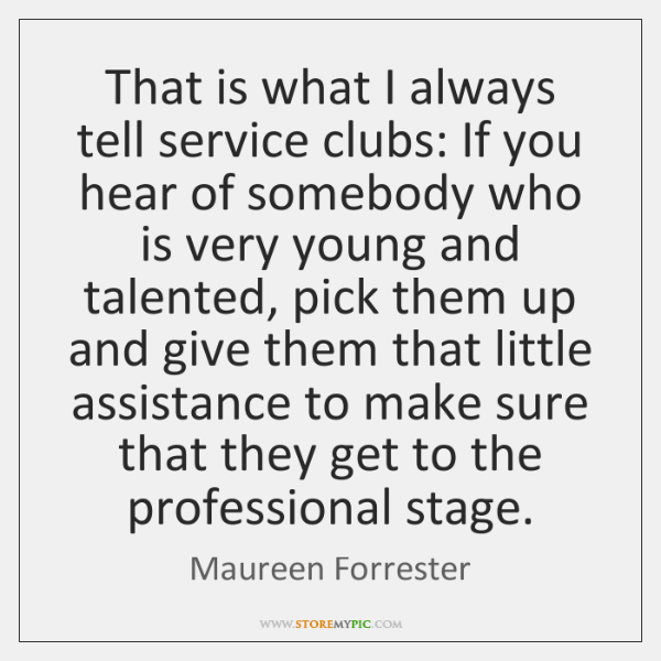 That is what I always tell service clubs: If you hear of ...