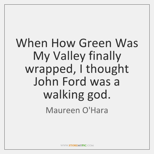 When How Green Was My Valley finally wrapped, I thought John Ford ...