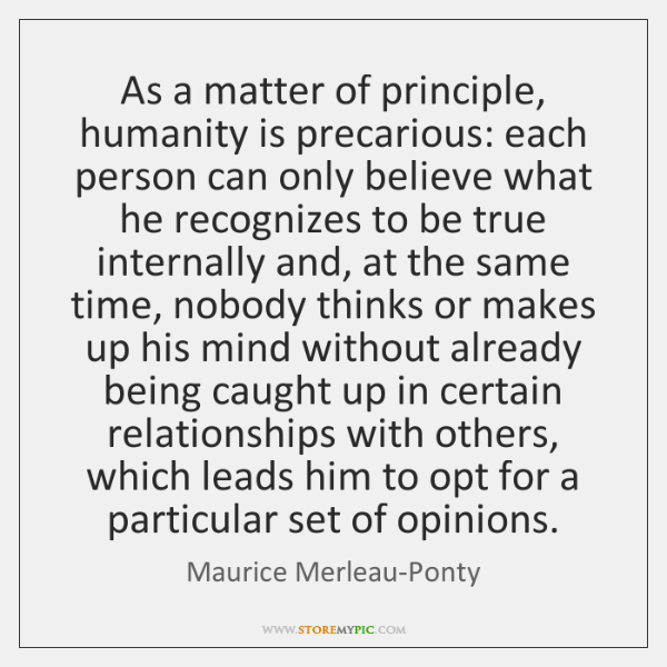 As a matter of principle, humanity is precarious: each person can only ...