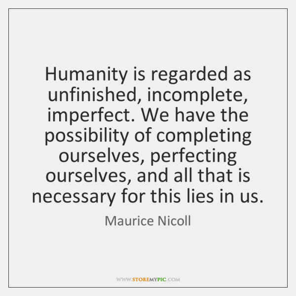 Humanity is regarded as unfinished, incomplete, imperfect. We have the possibility of ...