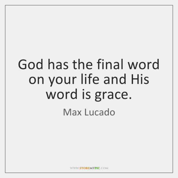 God has the final word on your life and His word is ...