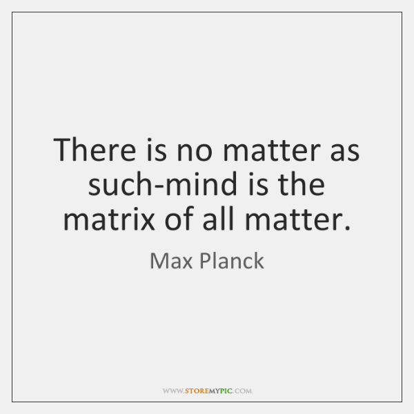 There is no matter as such-mind is the matrix of all matter.