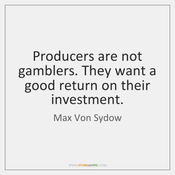 Producers are not gamblers. They want a good return on their investment.
