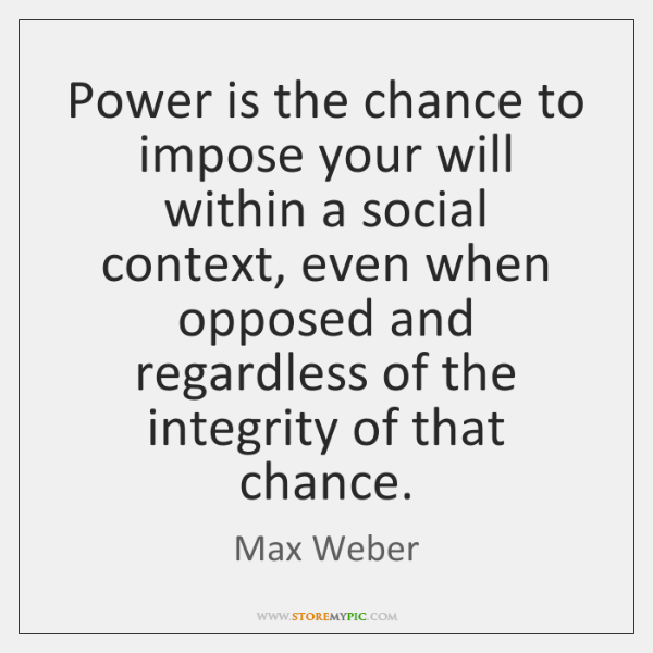 Power is the chance to impose your will within a social context, ...