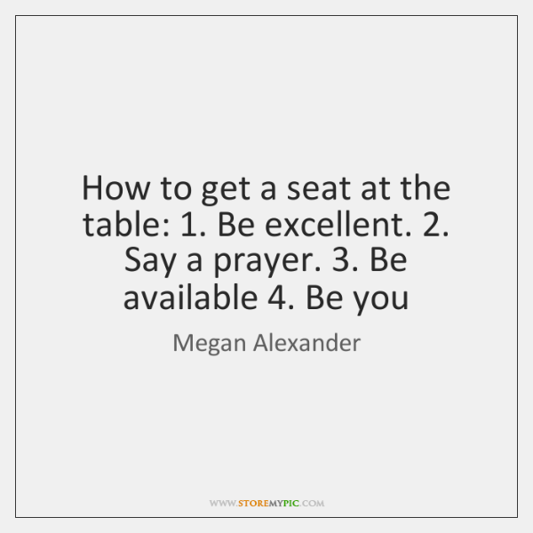 How to get a seat at the table: 1. Be excellent. 2. Say a ...