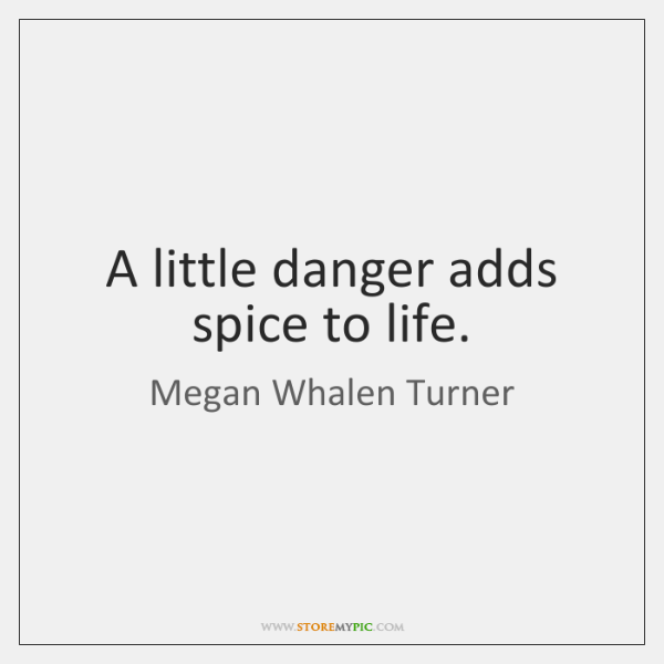 A little danger adds spice to life.