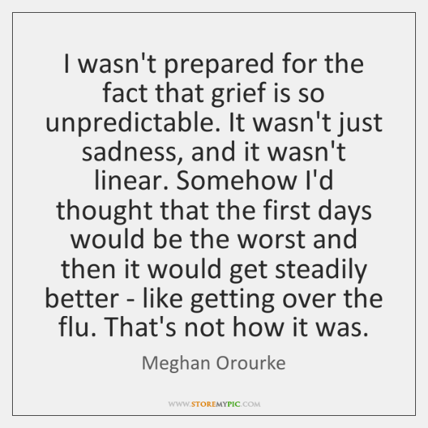 I wasn't prepared for the fact that grief is so unpredictable. It ...