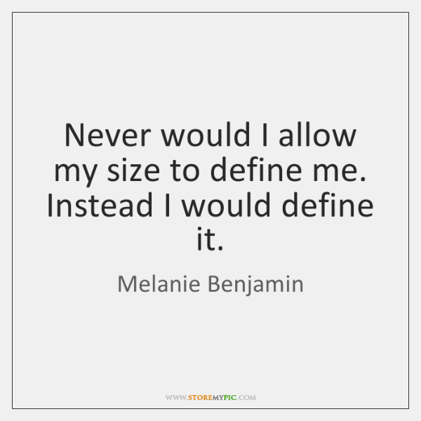 Never would I allow my size to define me. Instead I would ...