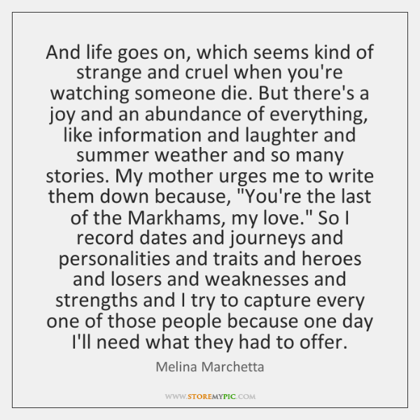 And life goes on, which seems kind of strange and cruel when ...