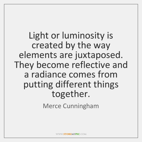 Light or luminosity is created by the way elements are juxtaposed. They ...