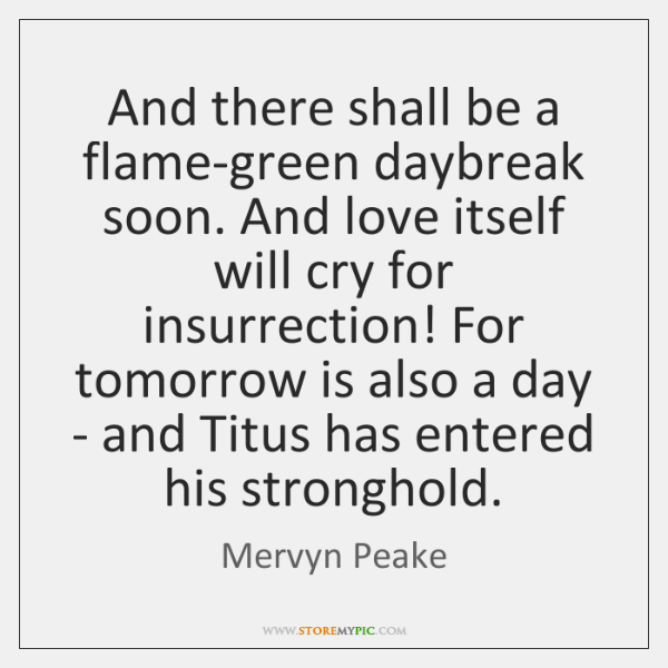 And there shall be a flame-green daybreak soon. And love itself will ...