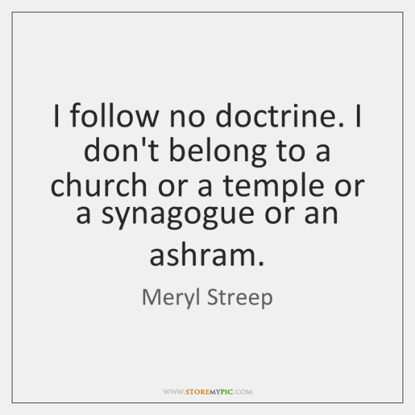 I follow no doctrine. I don't belong to a church or a ...