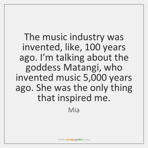 The music industry was invented, like, 100 years ago. I'm talking about the ...