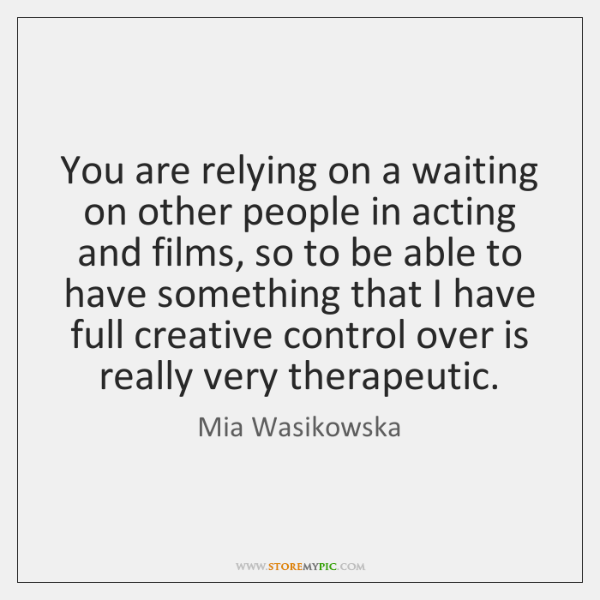 You are relying on a waiting on other people in acting and ...