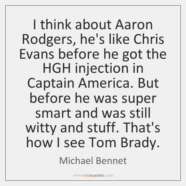 I think about Aaron Rodgers, he's like Chris Evans before he got ...
