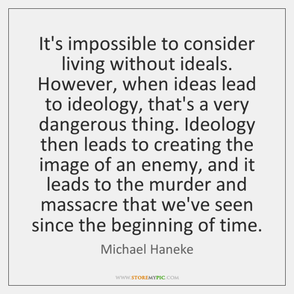 It's impossible to consider living without ideals. However, when ideas lead to ...