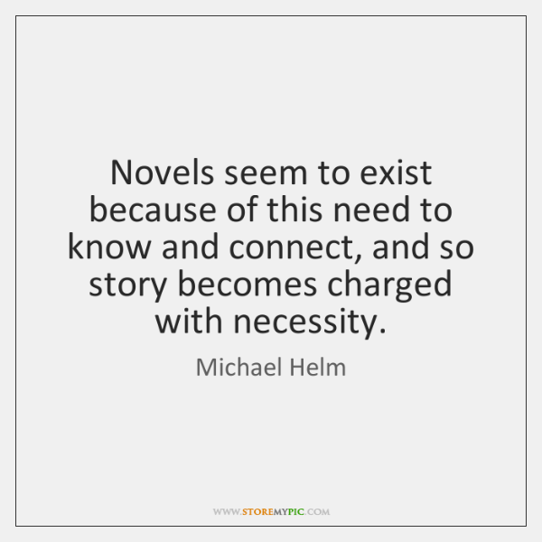 Novels seem to exist because of this need to know and connect, ...
