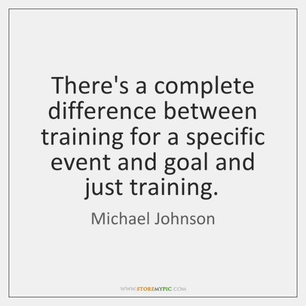 There's a complete difference between training for a specific event and goal ...