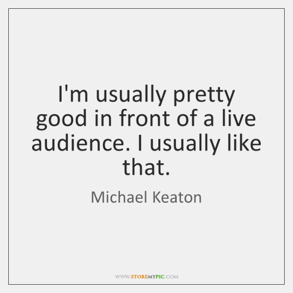 I'm usually pretty good in front of a live audience. I usually ...
