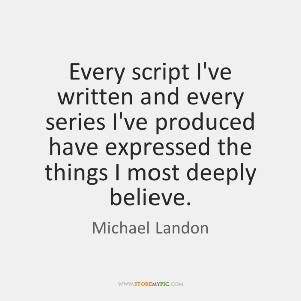 Every script I've written and every series I've produced have expressed the ...