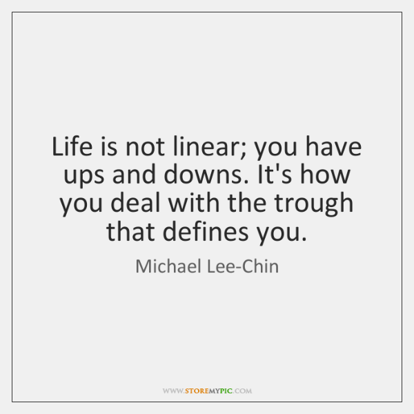 Life is not linear; you have ups and downs. It's how you ...