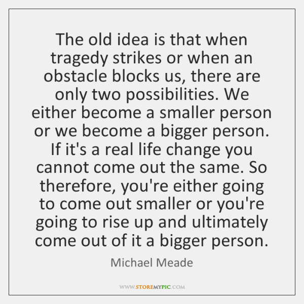 The old idea is that when tragedy strikes or when an obstacle ...