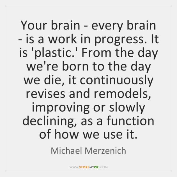 Your brain - every brain - is a work in progress. It ...