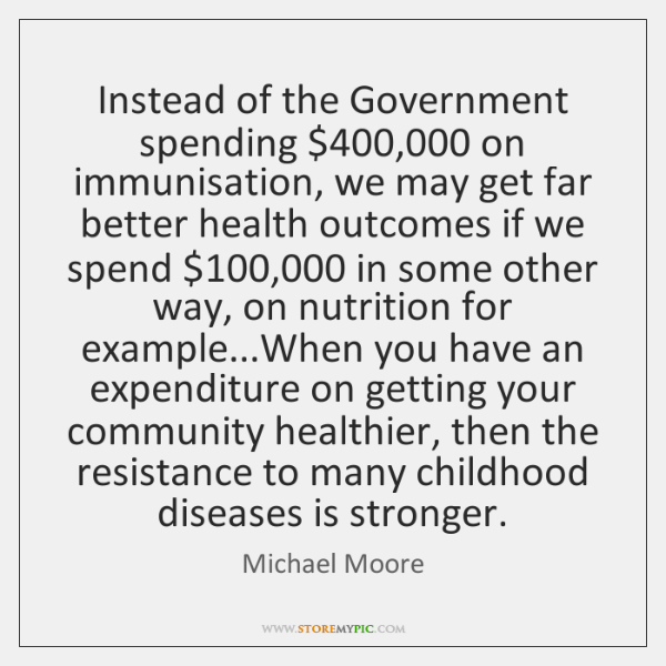 Instead of the Government spending $400,000 on immunisation, we may get far better ...