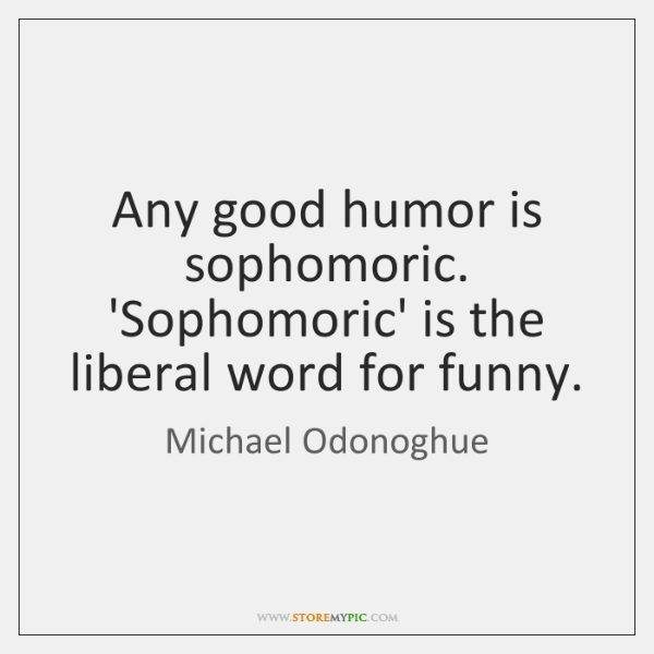 Any good humor is sophomoric. 'Sophomoric' is the liberal word for funny.