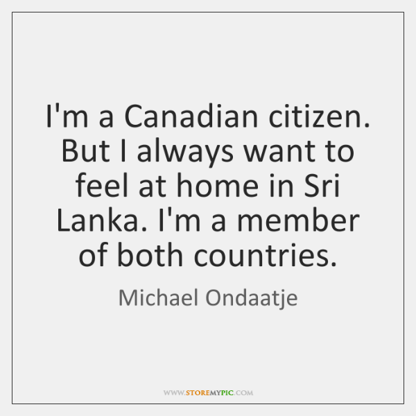 I'm a Canadian citizen. But I always want to feel at home ...