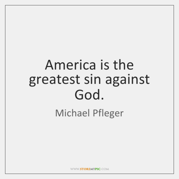 America is the greatest sin against God.