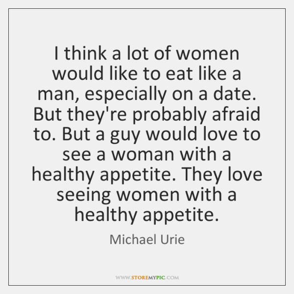 I think a lot of women would like to eat like a ...