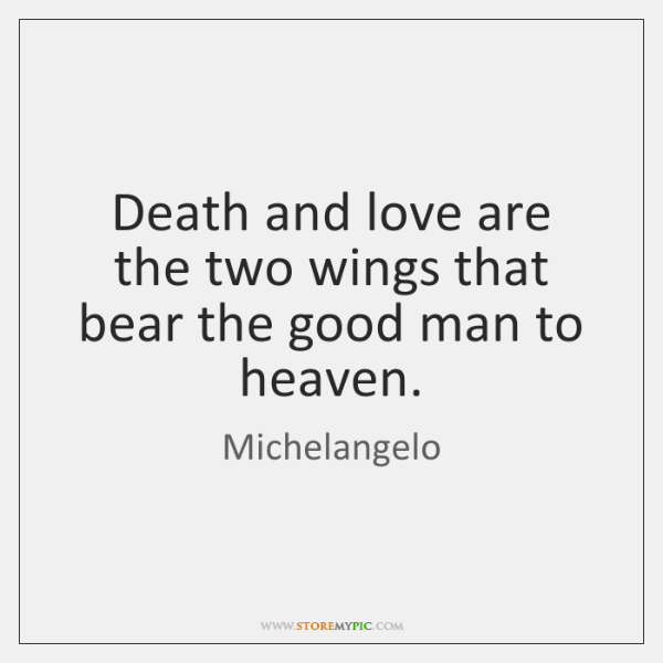 Death and love are the two wings that bear the good man ...