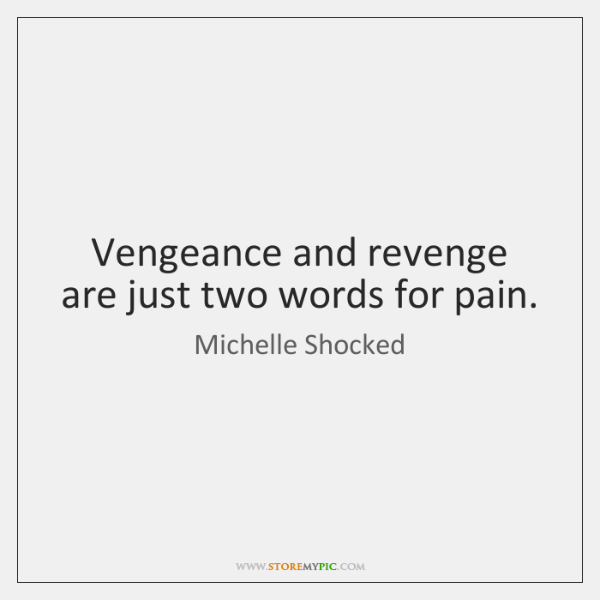 Vengeance and revenge are just two words for pain.