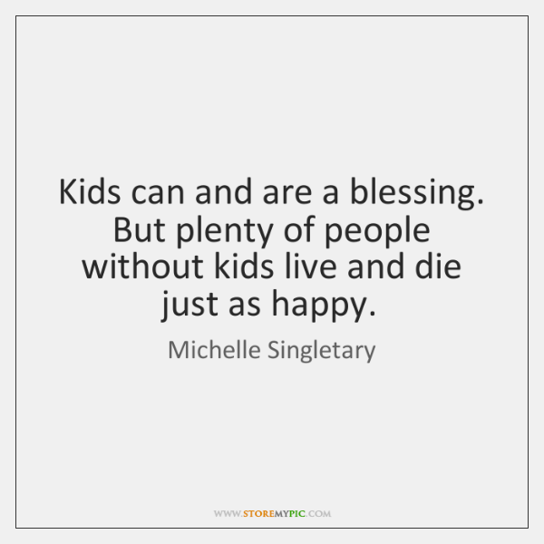 Kids can and are a blessing. But plenty of people without kids ...