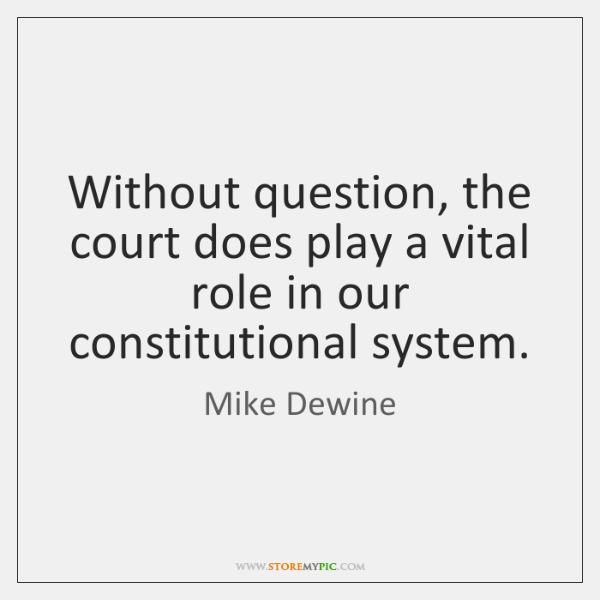 Without question, the court does play a vital role in our constitutional ...