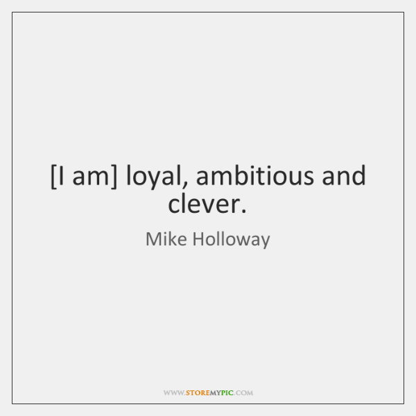 [I am] loyal, ambitious and clever.