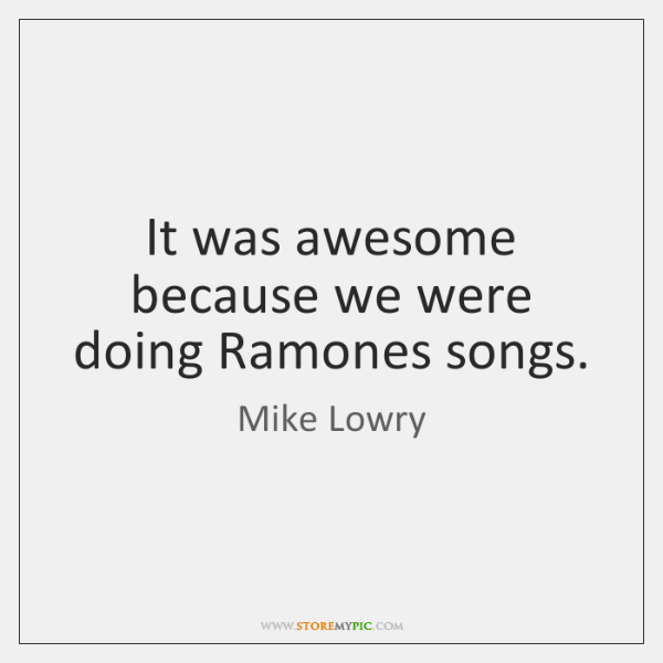 It was awesome because we were doing Ramones songs.