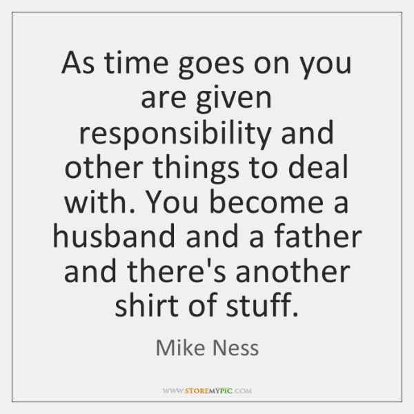 As time goes on you are given responsibility and other things to ...