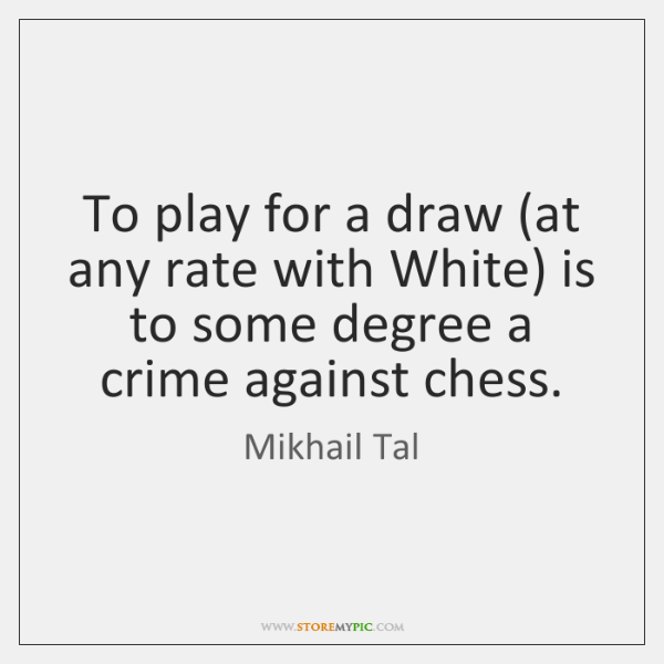 To play for a draw (at any rate with White) is to ...