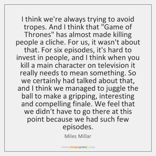 I think we're always trying to avoid tropes. And I think that