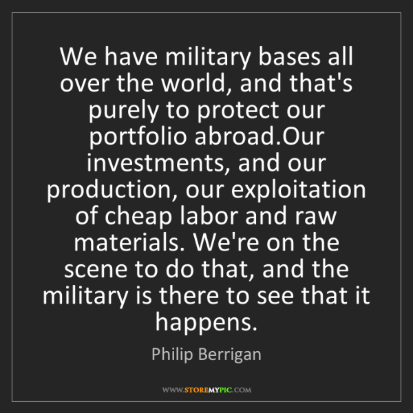 Philip Berrigan: We have military bases all over the world, and that's...