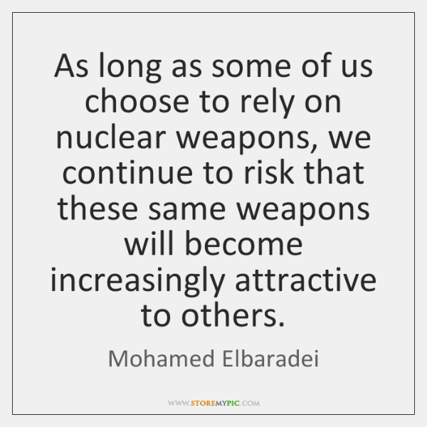 As long as some of us choose to rely on nuclear weapons, ...