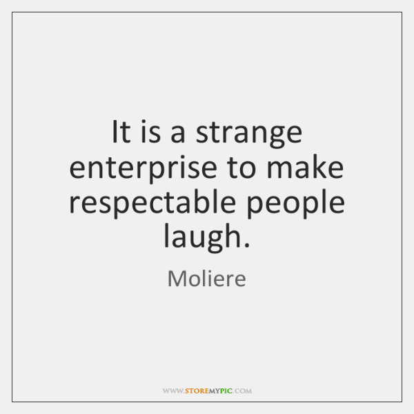 It is a strange enterprise to make respectable people laugh.