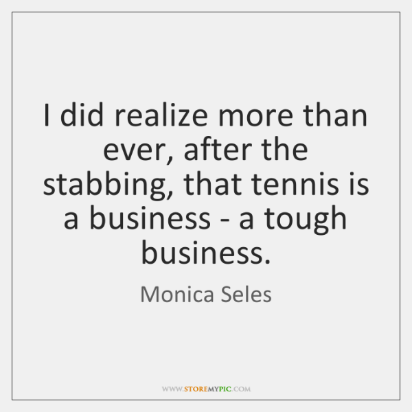I did realize more than ever, after the stabbing, that tennis is ...