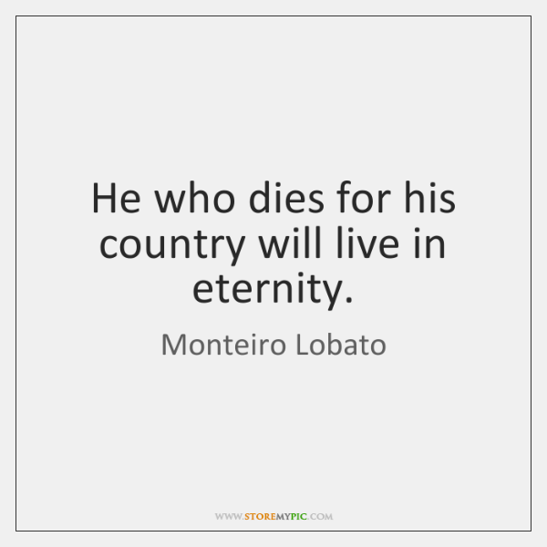 He who dies for his country will live in eternity.
